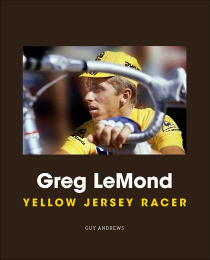 Greg LeMond: Yellow Jersey Racer by Guy Andrews